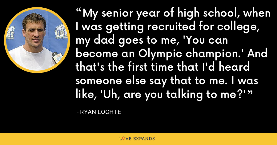 My senior year of high school, when I was getting recruited for college, my dad goes to me, 'You can become an Olympic champion.' And that's the first time that I'd heard someone else say that to me. I was like, 'Uh, are you talking to me?' - Ryan Lochte