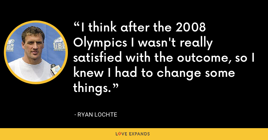 I think after the 2008 Olympics I wasn't really satisfied with the outcome, so I knew I had to change some things. - Ryan Lochte