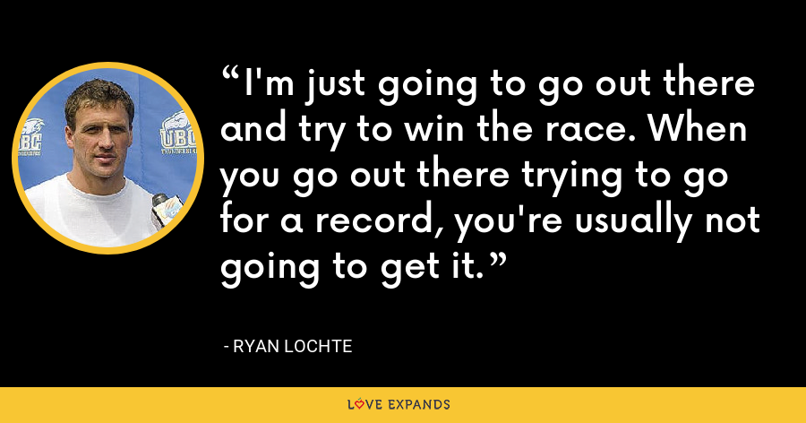I'm just going to go out there and try to win the race. When you go out there trying to go for a record, you're usually not going to get it. - Ryan Lochte