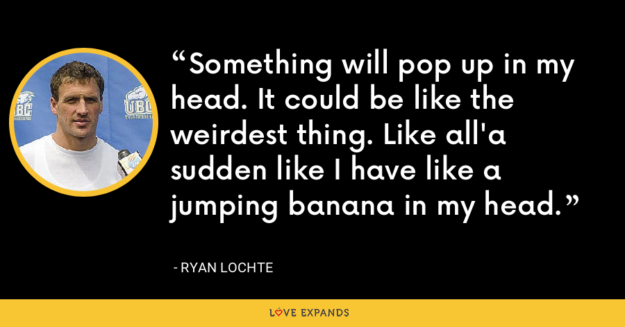 Something will pop up in my head. It could be like the weirdest thing. Like all'a sudden like I have like a jumping banana in my head. - Ryan Lochte