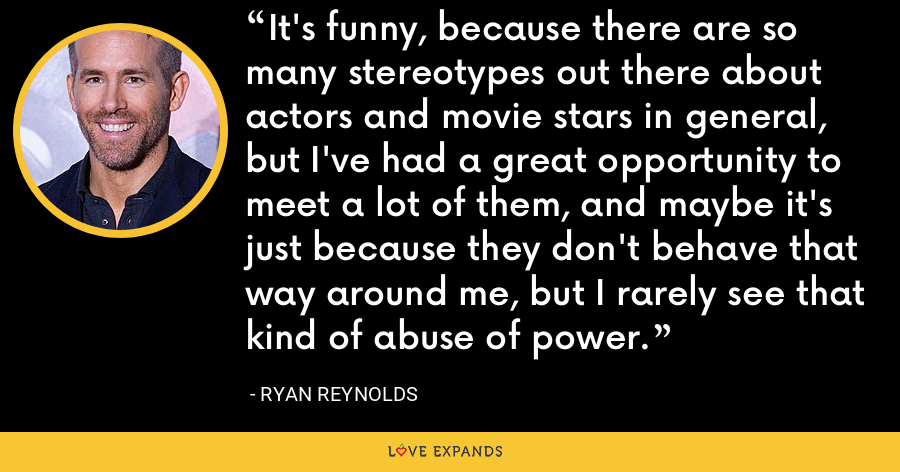 It's funny, because there are so many stereotypes out there about actors and movie stars in general, but I've had a great opportunity to meet a lot of them, and maybe it's just because they don't behave that way around me, but I rarely see that kind of abuse of power. - Ryan Reynolds