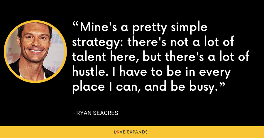 Mine's a pretty simple strategy: there's not a lot of talent here, but there's a lot of hustle. I have to be in every place I can, and be busy. - Ryan Seacrest
