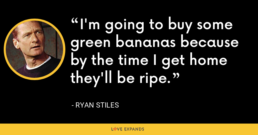 I'm going to buy some green bananas because by the time I get home they'll be ripe. - Ryan Stiles