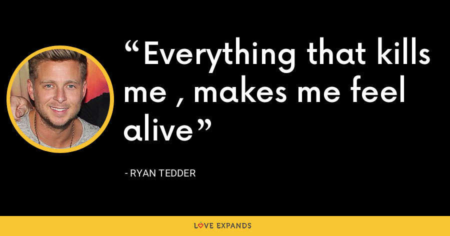 Everything that kills me , makes me feel alive - Ryan Tedder