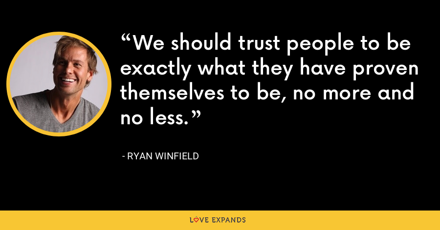 We should trust people to be exactly what they have proven themselves to be, no more and no less. - Ryan Winfield