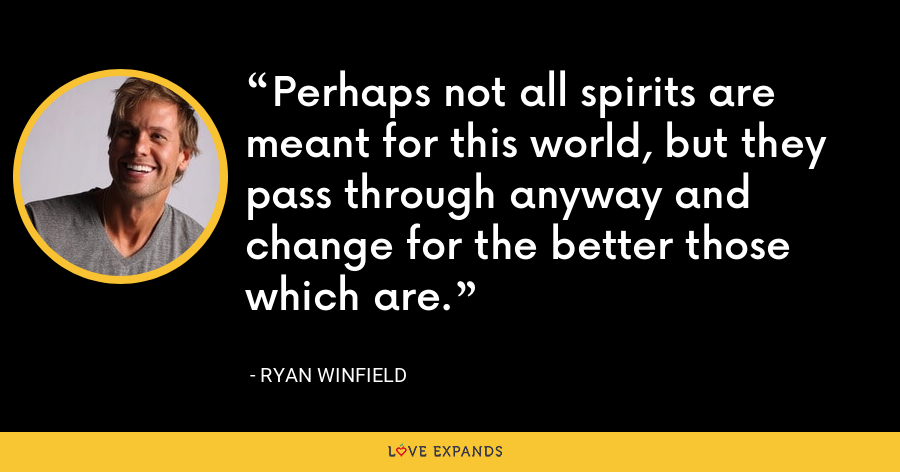 Perhaps not all spirits are meant for this world, but they pass through anyway and change for the better those which are. - Ryan Winfield