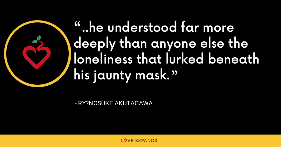 ..he understood far more deeply than anyone else the loneliness that lurked beneath his jaunty mask. - Ry?nosuke Akutagawa