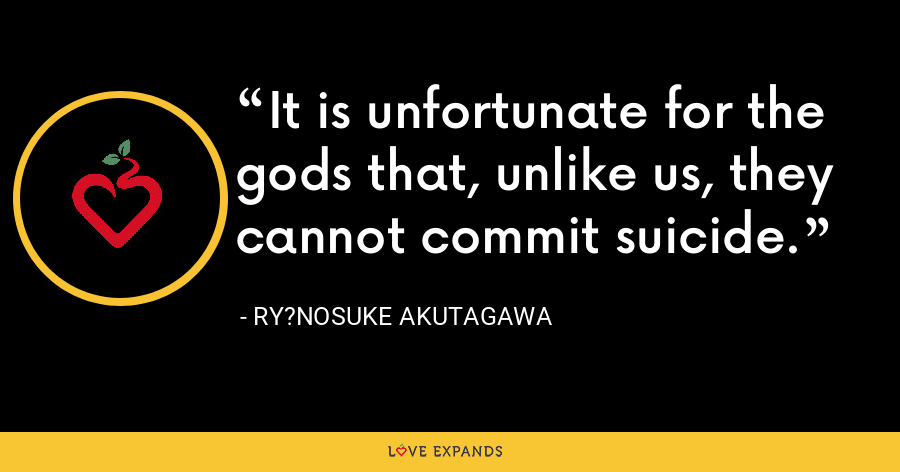 It is unfortunate for the gods that, unlike us, they cannot commit suicide. - Ry?nosuke Akutagawa