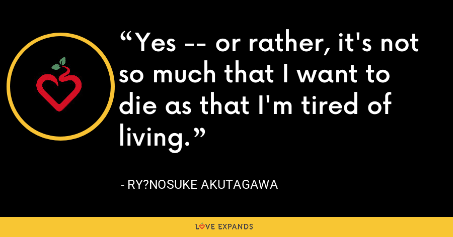 Yes -- or rather, it's not so much that I want to die as that I'm tired of living. - Ry?nosuke Akutagawa