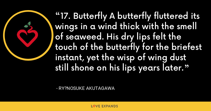 17. Butterfly A butterfly fluttered its wings in a wind thick with the smell of seaweed. His dry lips felt the touch of the butterfly for the briefest instant, yet the wisp of wing dust still shone on his lips years later. - Ry?nosuke Akutagawa