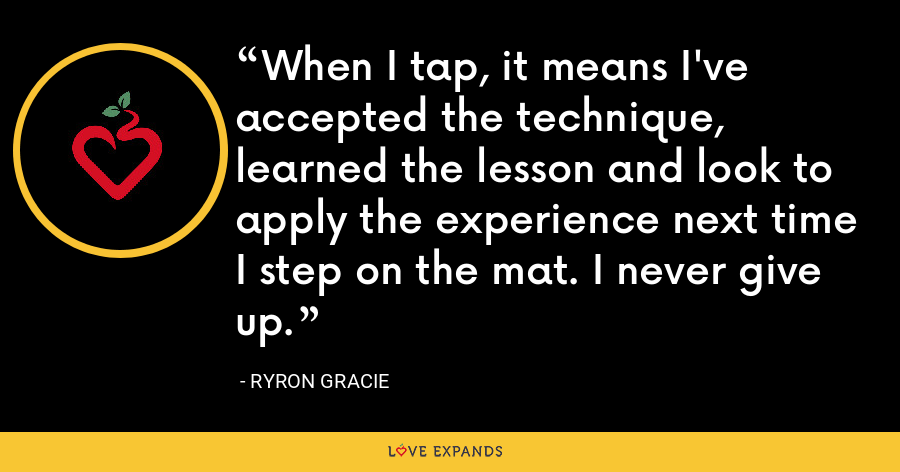 When I tap, it means I've accepted the technique, learned the lesson and look to apply the experience next time I step on the mat. I never give up. - Ryron Gracie