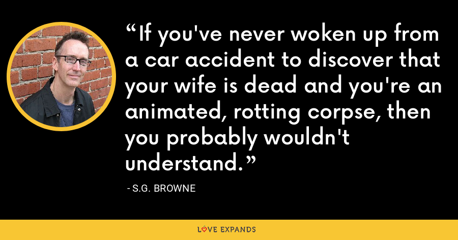 If you've never woken up from a car accident to discover that your wife is dead and you're an animated, rotting corpse, then you probably wouldn't understand. - S.G. Browne