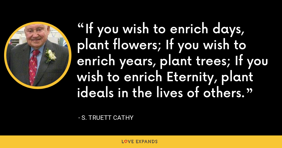 If you wish to enrich days, plant flowers; If you wish to enrich years, plant trees; If you wish to enrich Eternity, plant ideals in the lives of others. - S. Truett Cathy