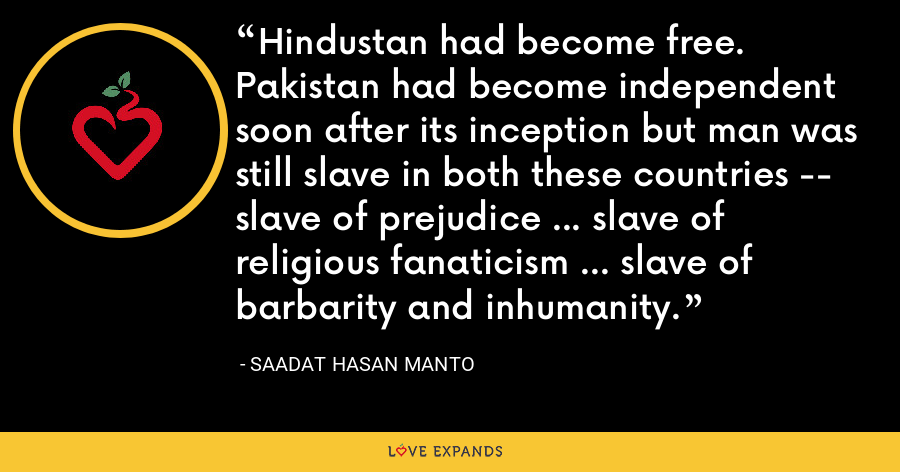 Hindustan had become free. Pakistan had become independent soon after its inception but man was still slave in both these countries -- slave of prejudice … slave of religious fanaticism … slave of barbarity and inhumanity. - Saadat Hasan Manto