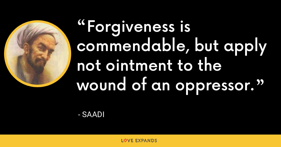 Forgiveness is commendable, but apply not ointment to the wound of an oppressor. - Saadi