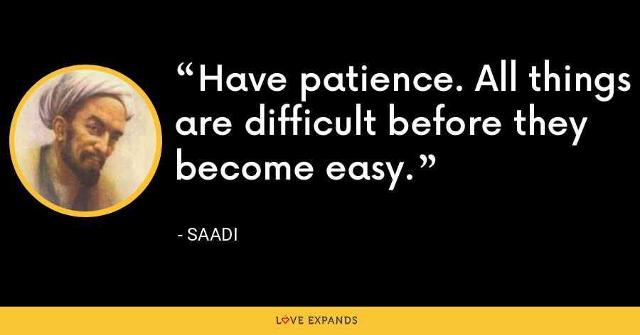 Have patience. All things are difficult before they become easy. - Saadi