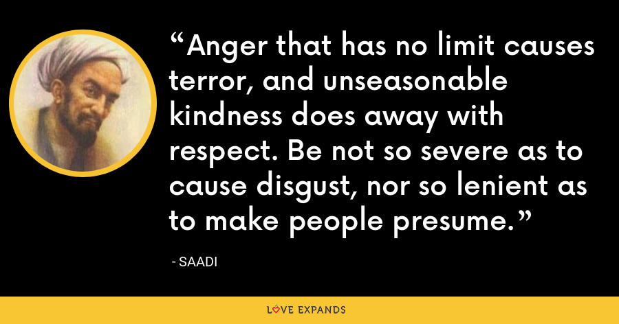 Anger that has no limit causes terror, and unseasonable kindness does away with respect. Be not so severe as to cause disgust, nor so lenient as to make people presume. - Saadi