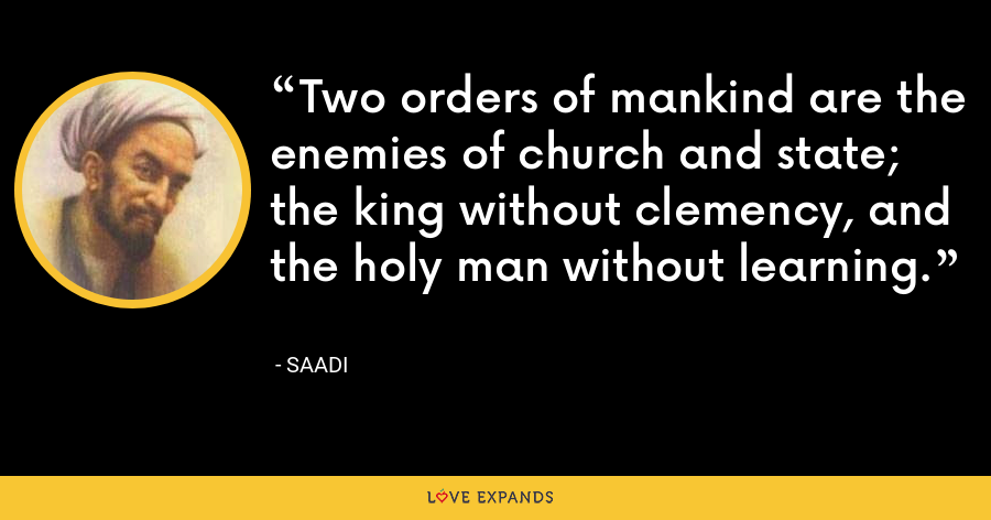Two orders of mankind are the enemies of church and state; the king without clemency, and the holy man without learning. - Saadi