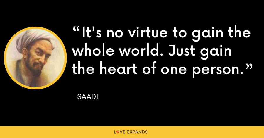 It's no virtue to gain the whole world. Just gain the heart of one person. - Saadi