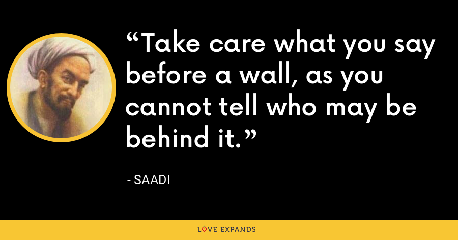 Take care what you say before a wall, as you cannot tell who may be behind it. - Saadi