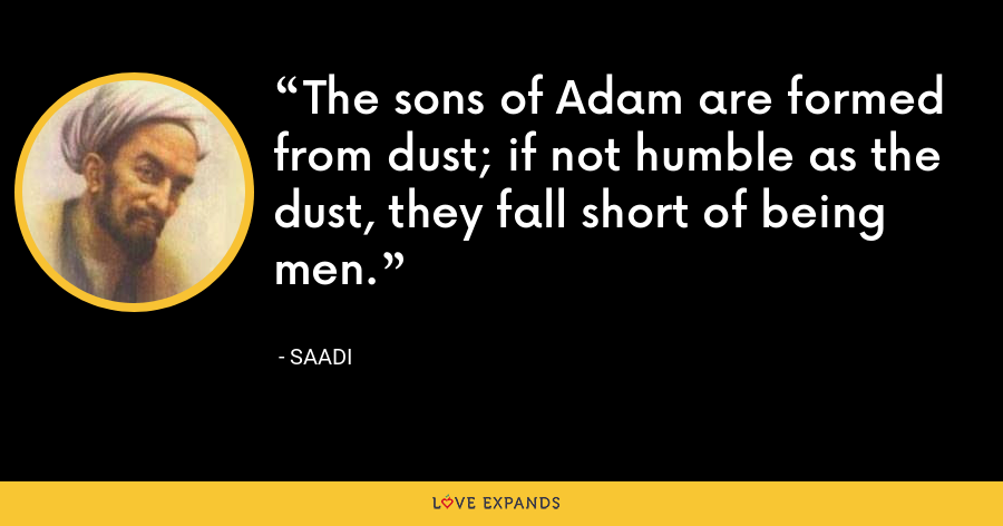The sons of Adam are formed from dust; if not humble as the dust, they fall short of being men. - Saadi