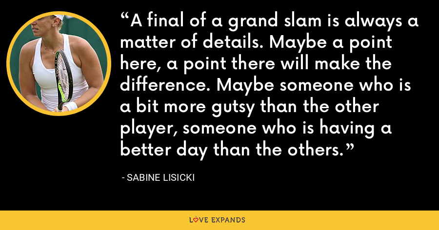 A final of a grand slam is always a matter of details. Maybe a point here, a point there will make the difference. Maybe someone who is a bit more gutsy than the other player, someone who is having a better day than the others. - Sabine Lisicki