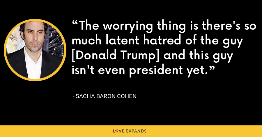 The worrying thing is there's so much latent hatred of the guy [Donald Trump] and this guy isn't even president yet. - Sacha Baron Cohen