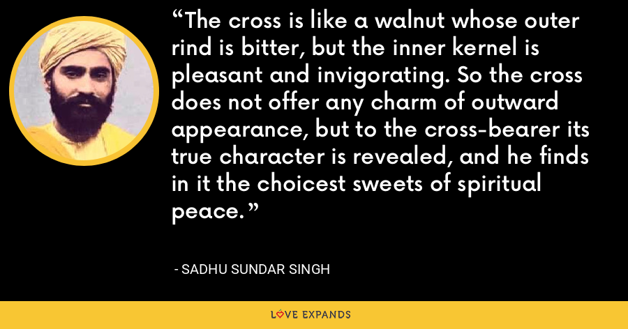 The cross is like a walnut whose outer rind is bitter, but the inner kernel is pleasant and invigorating. So the cross does not offer any charm of outward appearance, but to the cross-bearer its true character is revealed, and he finds in it the choicest sweets of spiritual peace. - Sadhu Sundar Singh