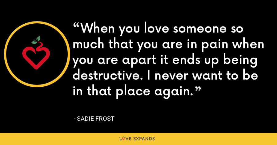 When you love someone so much that you are in pain when you are apart it ends up being destructive. I never want to be in that place again. - Sadie Frost