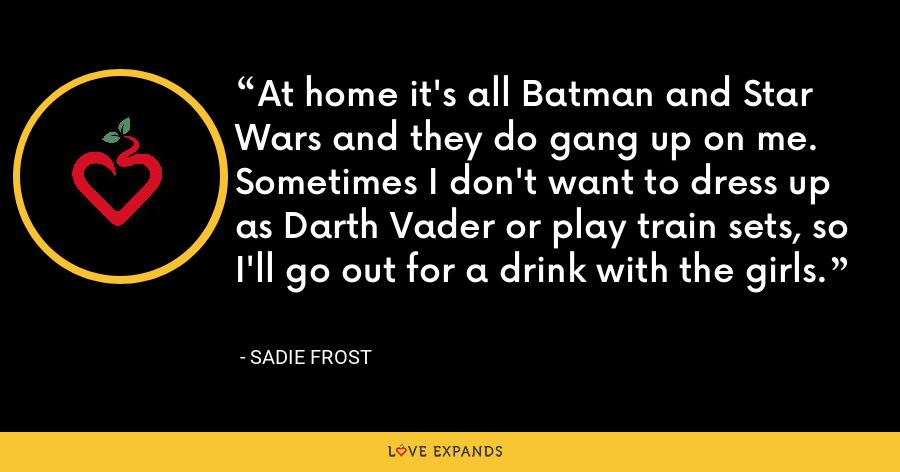 At home it's all Batman and Star Wars and they do gang up on me. Sometimes I don't want to dress up as Darth Vader or play train sets, so I'll go out for a drink with the girls. - Sadie Frost