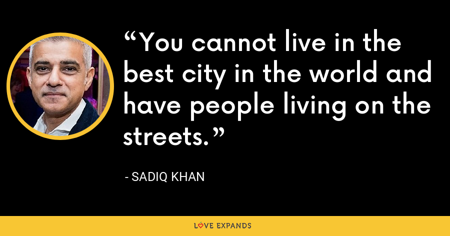 You cannot live in the best city in the world and have people living on the streets. - Sadiq Khan