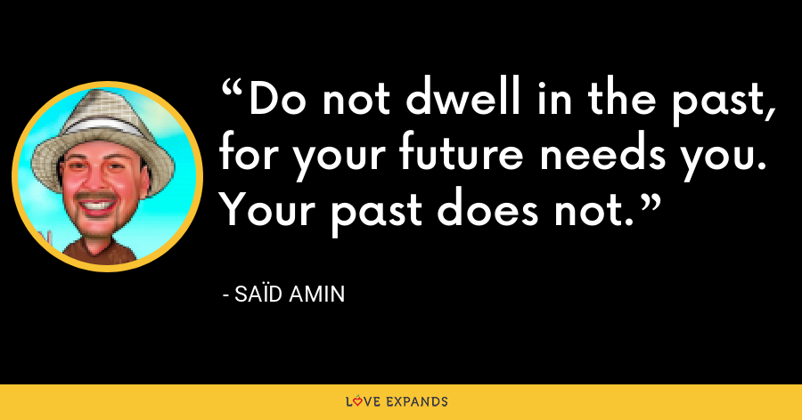Do not dwell in the past, for your future needs you. Your past does not. - Saïd Amin