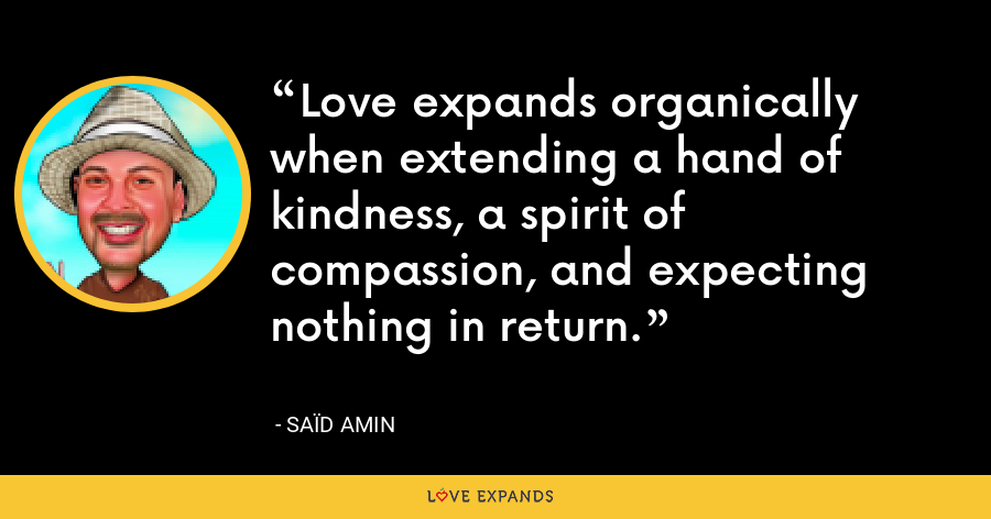 Love expands organically when extending a hand of kindness, a spirit of compassion, and expecting nothing in return. - Saïd Amin