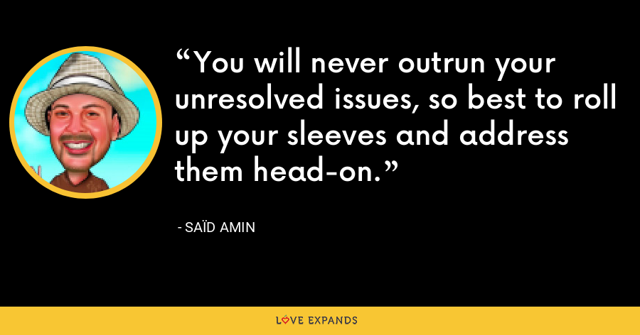 You will never outrun your unresolved issues, so best to roll up your sleeves and address them head-on. - Saïd Amin