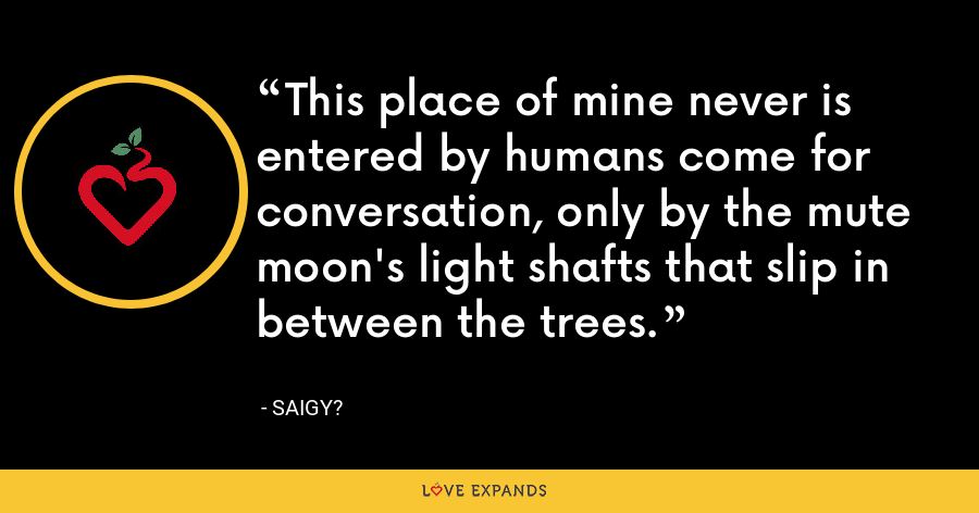 This place of mine never is entered by humans come for conversation, only by the mute moon's light shafts that slip in between the trees. - Saigy?