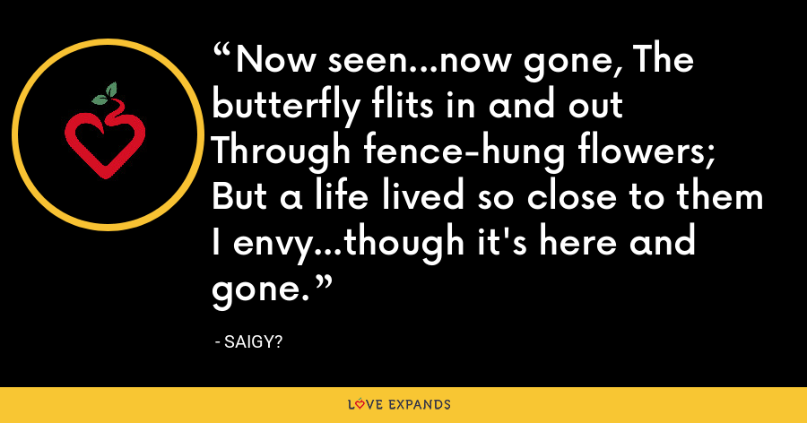 Now seen...now gone, The butterfly flits in and out Through fence-hung flowers; But a life lived so close to them I envy...though it's here and gone. - Saigy?
