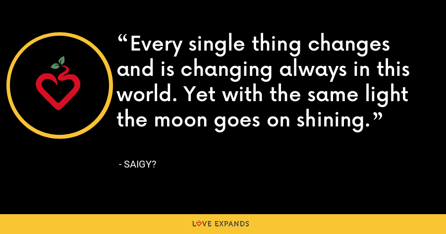Every single thing changes and is changing always in this world. Yet with the same light the moon goes on shining. - Saigy?