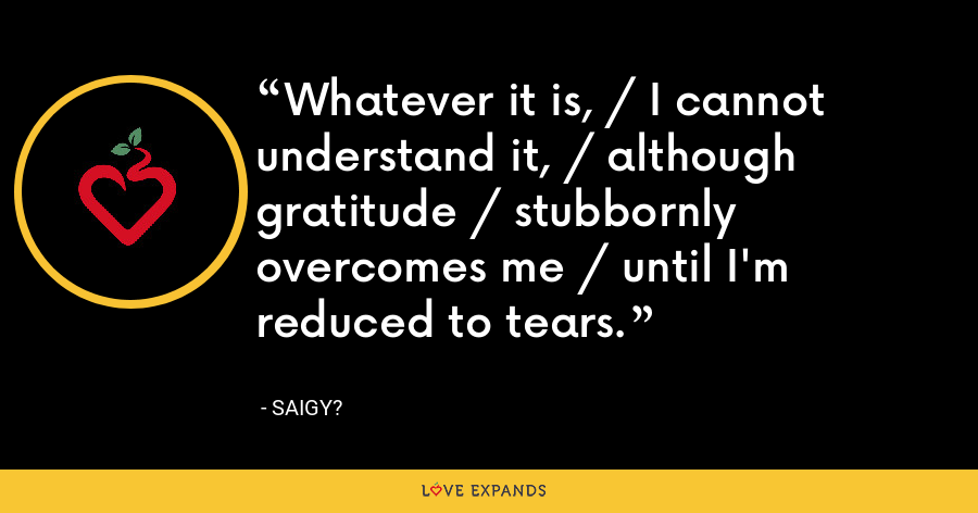 Whatever it is, / I cannot understand it, / although gratitude / stubbornly overcomes me / until I'm reduced to tears. - Saigy?