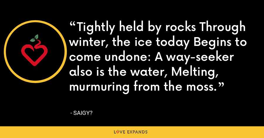 Tightly held by rocks Through winter, the ice today Begins to come undone: A way-seeker also is the water, Melting, murmuring from the moss. - Saigy?