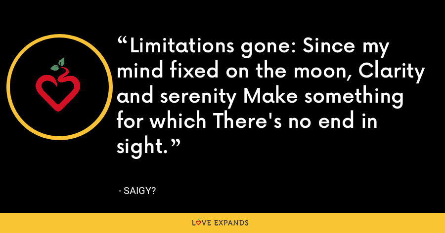 Limitations gone: Since my mind fixed on the moon, Clarity and serenity Make something for which There's no end in sight. - Saigy?