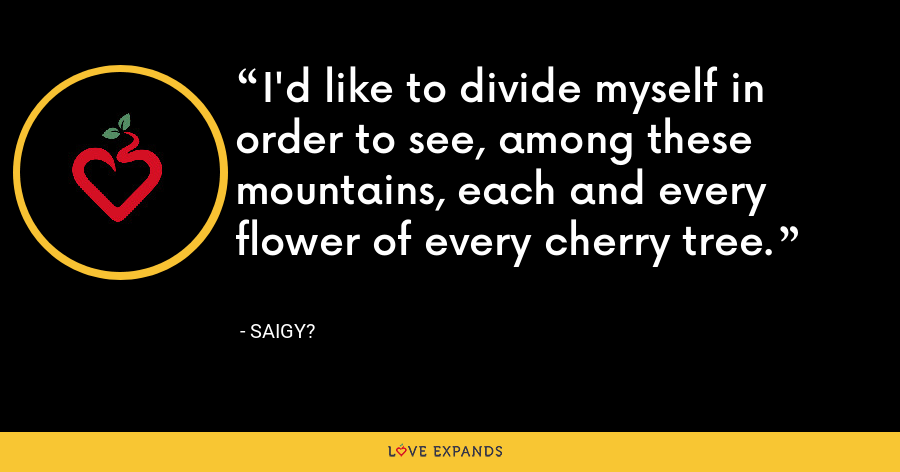 I'd like to divide myself in order to see, among these mountains, each and every flower of every cherry tree. - Saigy?