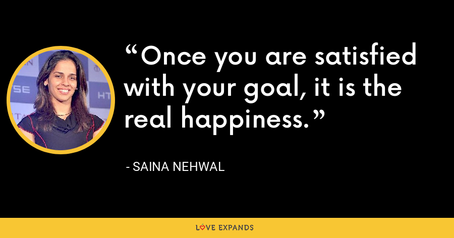 Once you are satisfied with your goal, it is the real happiness. - Saina Nehwal