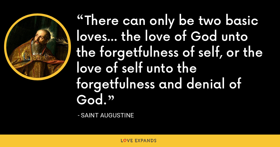 There can only be two basic loves... the love of God unto the forgetfulness of self, or the love of self unto the forgetfulness and denial of God. - Saint Augustine