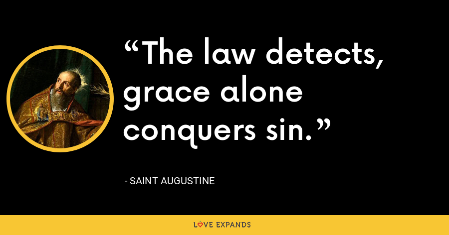 The law detects, grace alone conquers sin. - Saint Augustine