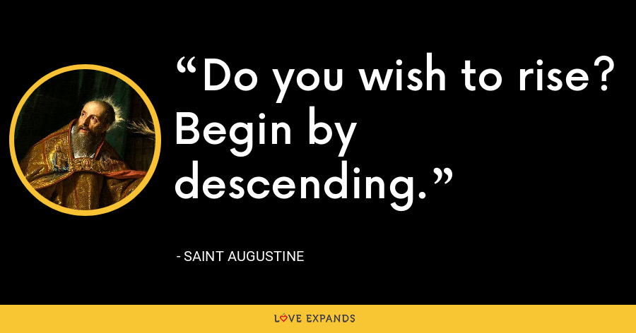 Do you wish to rise? Begin by descending. - Saint Augustine