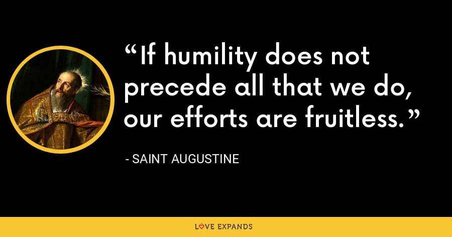 If humility does not precede all that we do, our efforts are fruitless. - Saint Augustine