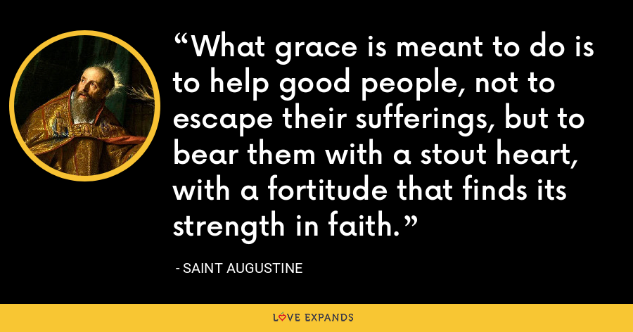 What grace is meant to do is to help good people, not to escape their sufferings, but to bear them with a stout heart, with a fortitude that finds its strength in faith. - Saint Augustine