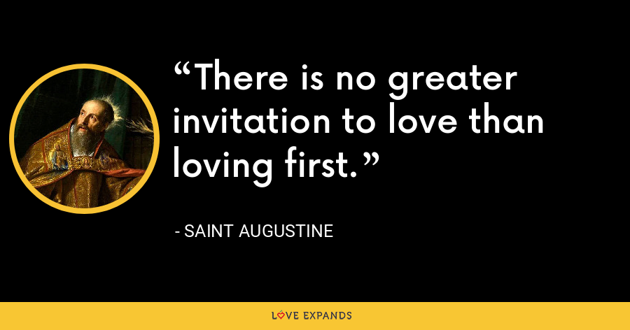 There is no greater invitation to love than loving first. - Saint Augustine