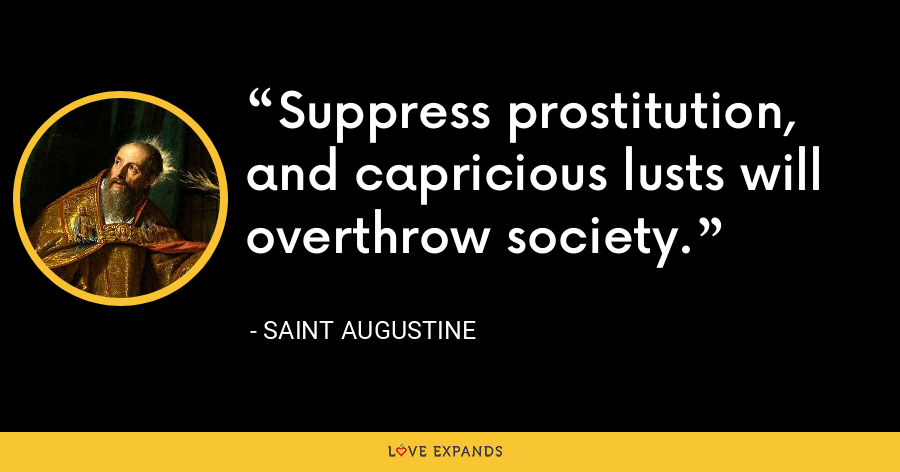 Suppress prostitution, and capricious lusts will overthrow society. - Saint Augustine