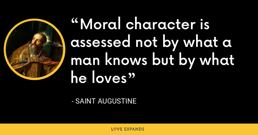 Moral character is assessed not by what a man knows but by what he loves - Saint Augustine